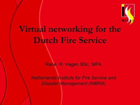 Virtual networking for the Dutch Fire Service René. R. Hagen BSc, MPA Netherlands Institute for Fire Service and Disaster Management (NIBRA)