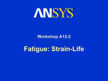 Fatigue: Strain-Life Workshop A12-2. Workshop Supplement Fatigue Module: Workshop 12A-2 August 26, 2005 Inventory #002266 WSA12.2-2 Goals Goal: –In this.