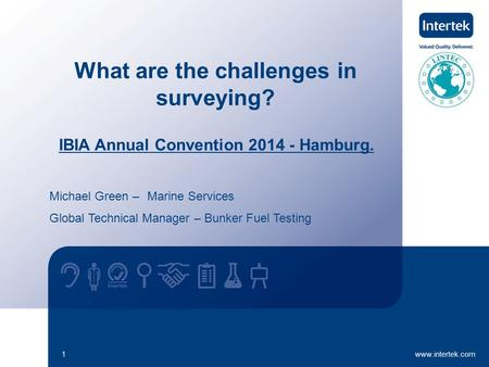Www.intertek.com1 What are the challenges in surveying? IBIA Annual Convention 2014 - Hamburg. Michael Green – Marine Services Global Technical Manager.