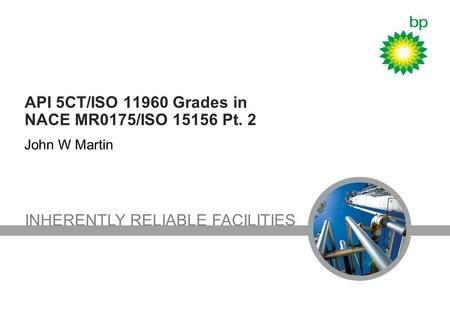 INHERENTLY RELIABLE FACILITIES API 5CT/ISO 11960 Grades in NACE MR0175/ISO 15156 Pt. 2 John W Martin.