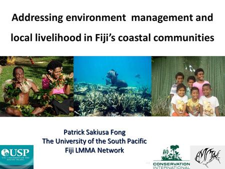 Addressing environment management and local livelihood in Fiji's coastal communities FIJI Patrick Sakiusa Fong The University of the South Pacific Fiji.