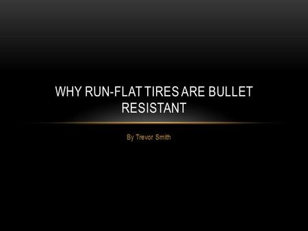 By Trevor Smith WHY RUN-FLAT TIRES ARE BULLET RESISTANT.