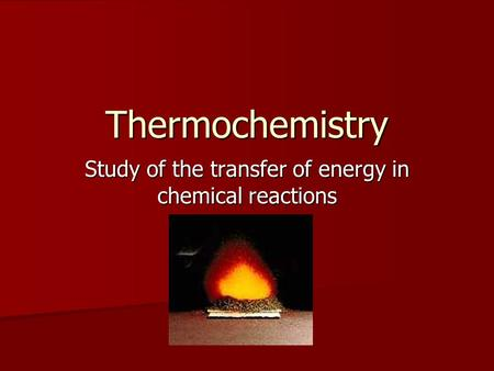 Thermochemistry Study of the transfer of energy in chemical reactions.