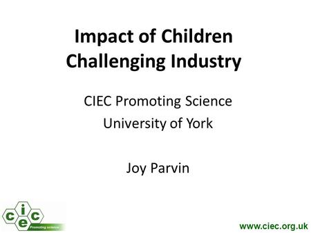 Www.ciec.org.uk Impact of Children Challenging Industry CIEC Promoting Science University of York Joy Parvin.