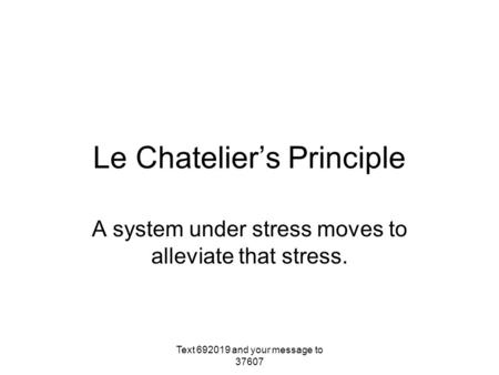Le Chatelier's Principle A system under stress moves to alleviate that stress. Text 692019 and your message to 37607.