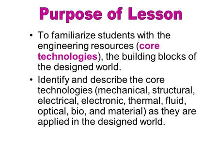To familiarize students with the engineering resources (core technologies), the building blocks of the designed world. Identify and describe the core technologies.