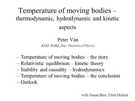 Temperature of moving bodies – thermodynamic, hydrodynamic and kinetic aspects Peter Ván KFKI, RMKI, Dep. Theoretical Physics – Temperature of moving bodies.