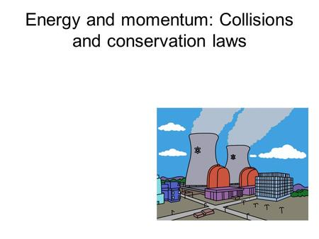 Energy and momentum: Collisions and conservation laws.