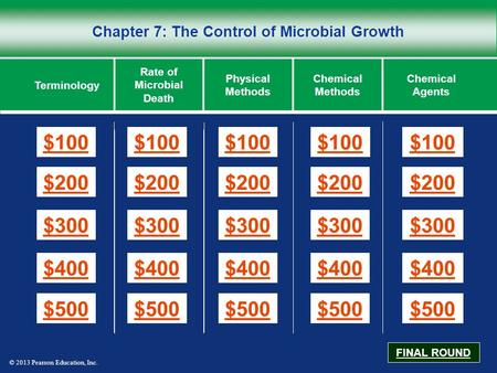 © 2013 Pearson Education, Inc. Chapter 7: The Control of Microbial Growth $100 $200 $300 $400 $500 $100$100$100 $200 $300 $400 $500 Terminology Rate of.
