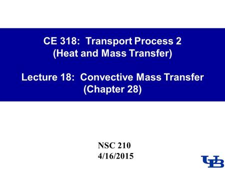 CE 318: Transport Process 2 (Heat and Mass Transfer) Lecture 18: Convective Mass Transfer (Chapter 28) NSC 210 4/16/2015.