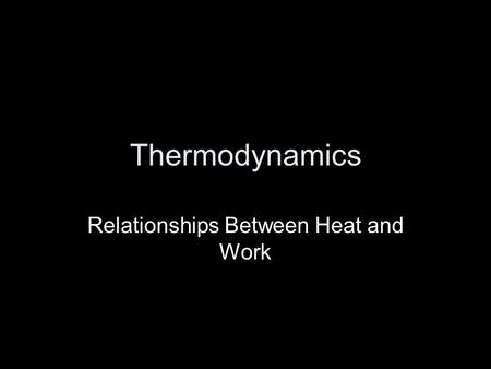 Thermodynamics Relationships Between Heat and Work.