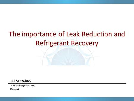The importance of Leak Reduction and Refrigerant Recovery Julio Esteban Smart Refrigerant S.A. Panamá.