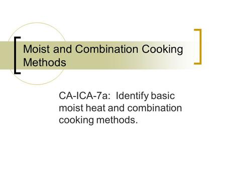 Moist and Combination Cooking Methods CA-ICA-7a: Identify basic moist heat and combination cooking methods.