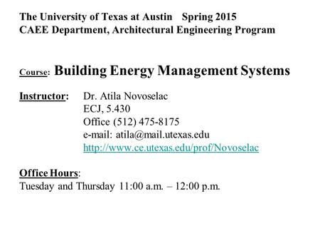 The University of Texas at Austin Spring 2015 CAEE Department, Architectural Engineering Program Course: Building Energy Management Systems Instructor: