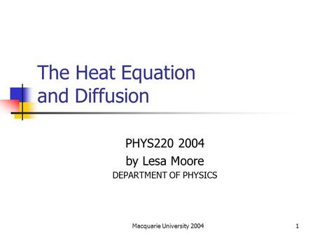 Macquarie University 20041 The Heat Equation and Diffusion PHYS220 2004 by Lesa Moore DEPARTMENT OF PHYSICS.