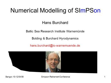 Bangor, 10-12/04/06Simpson Retirement Conference1 Numerical Modelling of SImPSon Hans Burchard Baltic Sea Research Institute Warnemünde Bolding & Burchard.