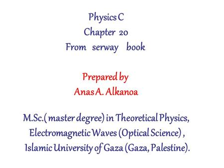 Physics C Chapter 20 From serway book Prepared by Anas A. Alkanoa M.Sc.( master degree) in Theoretical Physics, Electromagnetic Waves (Optical Science),
