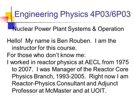 Engineering Physics 4P03/6P03 Nuclear Power Plant Systems & Operation Hello! My name is Ben Rouben. I am the instructor for this course. For those who.