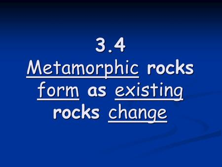 3.4 Metamorphic rocks form as existing rocks change.