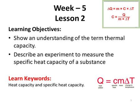 Week – 5 Lesson 2 Learning Objectives: Show an understanding of the term thermal capacity. Describe an experiment to measure the specific heat capacity.