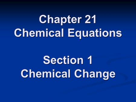 Chapter 21 Chemical Equations Section 1 Chemical Change.