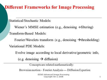 EE565 Advanced Image Processing Copyright Xin Li 20081 Different Frameworks for Image Processing Statistical/Stochastic Models: Wiener's MMSE estimation.