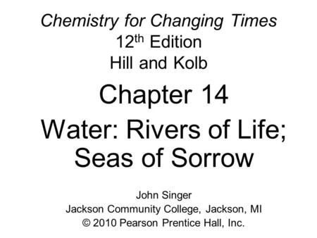 Chemistry for Changing Times 12 th Edition Hill and Kolb Chapter 14 Water: Rivers of Life; Seas of Sorrow John Singer Jackson Community College, Jackson,