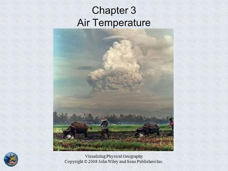 Visualizing Physical Geography Copyright © 2008 John Wiley and Sons Publishers Inc. Chapter 3 Air Temperature.