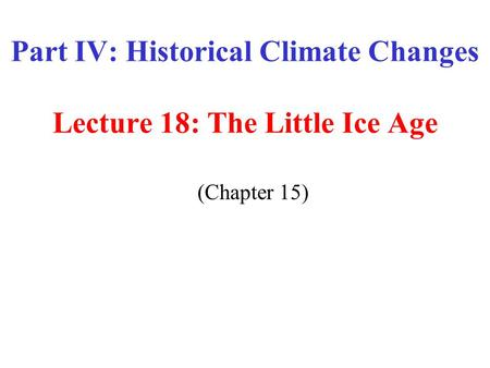 Part IV: Historical Climate Changes Lecture 18: The Little Ice Age (Chapter 15)