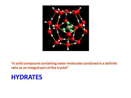 "HYDRATES ""A solid compound containing water molecules combined in a definite ratio as an integral part of the crystal"""