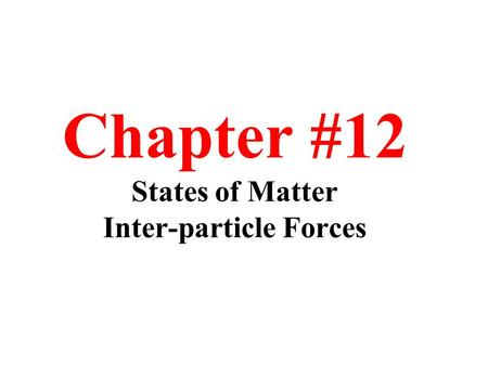 Chapter #12 States of Matter Inter-particle Forces