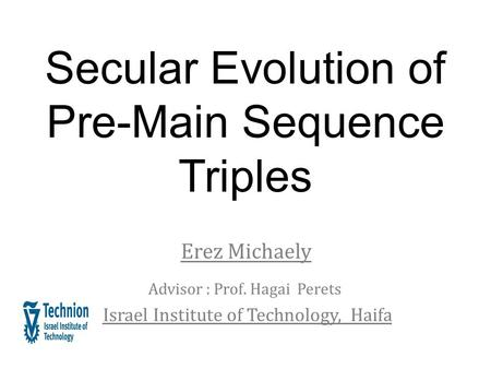 Secular Evolution of Pre-Main Sequence Triples Erez Michaely Advisor : Prof. Hagai Perets Israel Institute of Technology, Haifa.