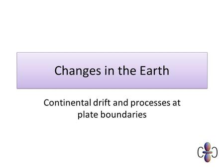 Changes in the Earth Continental drift and processes at plate boundaries.