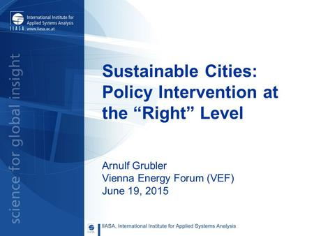 "Sustainable Cities: Policy Intervention at the ""Right"" Level Arnulf Grubler Vienna Energy Forum (VEF) June 19, 2015."
