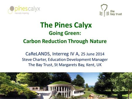 The Pines Calyx Going Green: Carbon Reduction Through Nature CaReLANDS, Interreg IV A, 25 June 2014 Steve Charter, Education Development Manager The Bay.