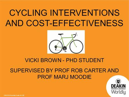 CRICOS Provider Code: 0113B CYCLING INTERVENTIONS AND COST-EFFECTIVENESS VICKI BROWN - PHD STUDENT SUPERVISED BY PROF ROB CARTER AND PROF MARJ MOODIE.