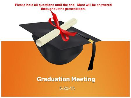 Graduation Meeting 5-20-15 Please hold all questions until the end. Most will be answered throughout the presentation.