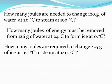 How many joules are needed to change 120.g of water at 20. 0 C to steam at 100. 0 C? How many joules of energy must be removed from 126 g of water at 24.