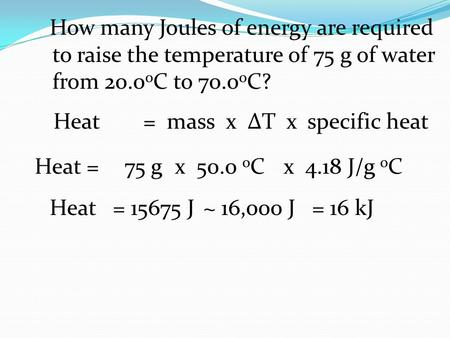 How many Joules of energy are required to raise the temperature of 75 g of water from 20.0 o C to 70.0 o C? Heat =75 g x 50.0 o C x 4.18 J/g o C Heat=