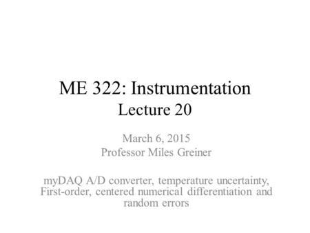 ME 322: Instrumentation Lecture 20 March 6, 2015 Professor Miles Greiner myDAQ A/D converter, temperature uncertainty, First-order, centered numerical.