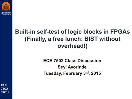 Robust Low Power VLSI ECE 7502 S2015 Built-in self-test of logic blocks in FPGAs (Finally, a free lunch: BIST without overhead!) ECE 7502 Class Discussion.