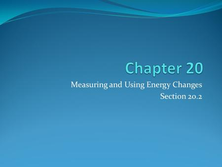 Measuring and Using Energy Changes Section 20.2