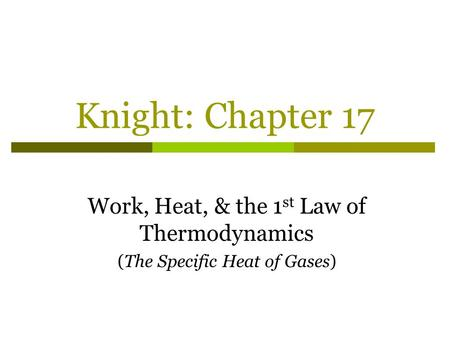 Knight: Chapter 17 Work, Heat, & the 1 st Law of Thermodynamics (The Specific Heat of Gases)