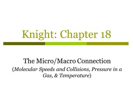 Knight: Chapter 18 The Micro/Macro Connection (Molecular Speeds and Collisions, Pressure in a Gas, & Temperature)