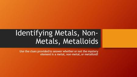 Identifying Metals, Non- Metals, Metalloids Use the clues provided to answer whether or not the mystery element is a metal, non-metal, or metalloid!