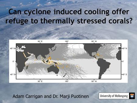 Can cyclone induced cooling offer refuge to thermally stressed corals? Adam Carrigan and Dr. Marji Puotinen.