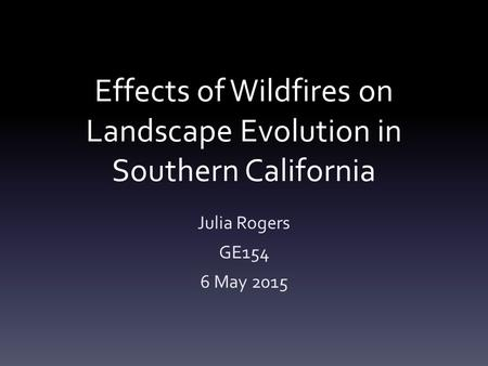 Effects of Wildfires on Landscape Evolution in Southern California Julia Rogers GE154 6 May 2015.