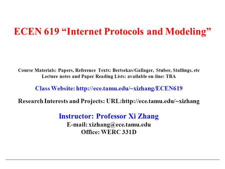 "ECEN 619 ""Internet Protocols and Modeling"" Course Materials: Papers, Reference Texts: Bertsekas/Gallager, Stuber, Stallings, etc Lecture notes and Paper."