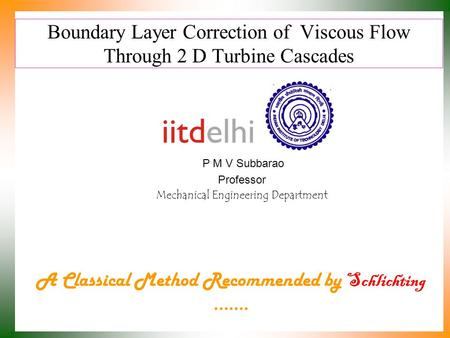 Boundary Layer Correction of Viscous Flow Through 2 D Turbine Cascades P M V Subbarao Professor Mechanical Engineering Department A Classical Method Recommended.