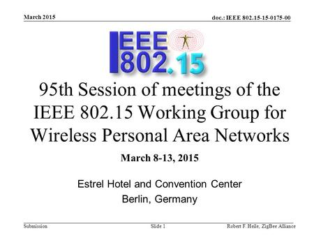Doc.: IEEE 802.15-15-0175-00 Submission March 2015 Robert F. Heile, ZigBee AllianceSlide 1 95th Session of meetings of the IEEE 802.15 Working Group for.